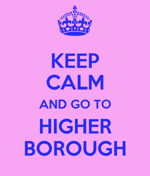 KEEP CALM AND GO TO HIGHER BOROUGH