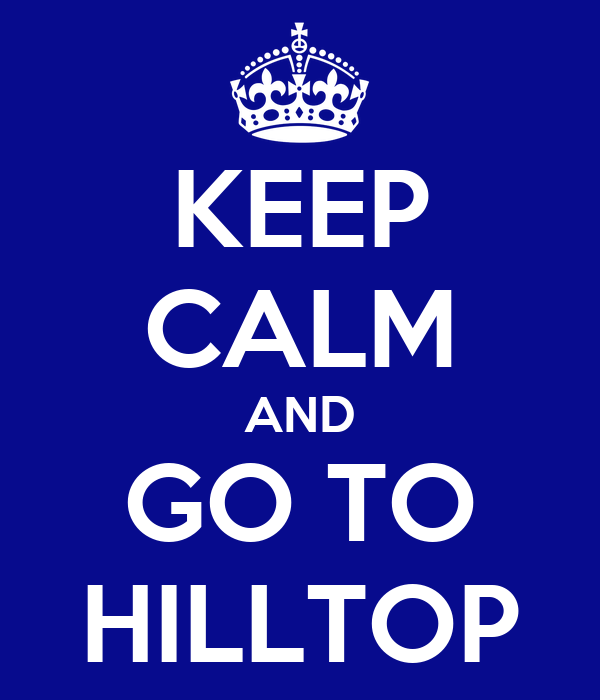 KEEP CALM AND GO TO HILLTOP