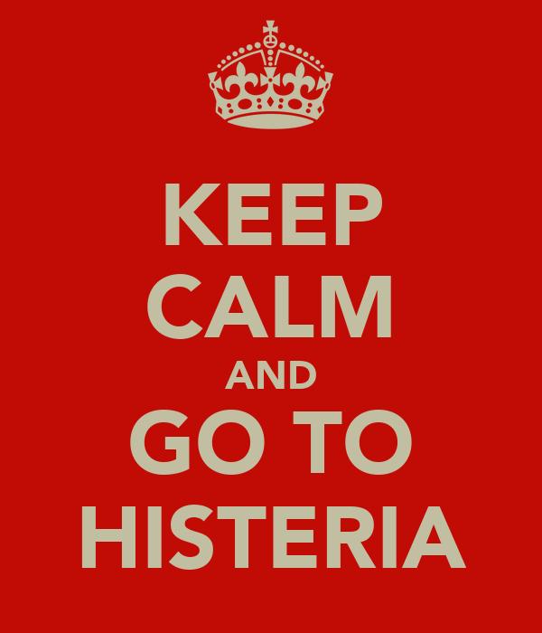 KEEP CALM AND GO TO HISTERIA