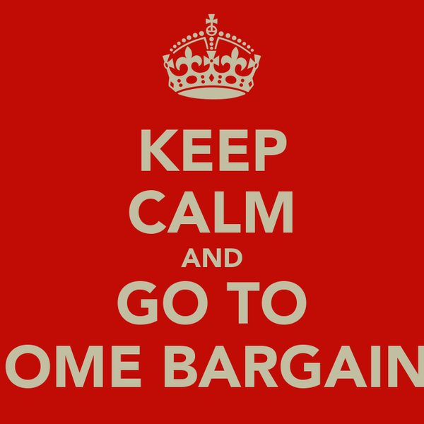 KEEP CALM AND GO TO HOME BARGAINS