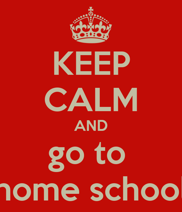 KEEP CALM AND go to  home school
