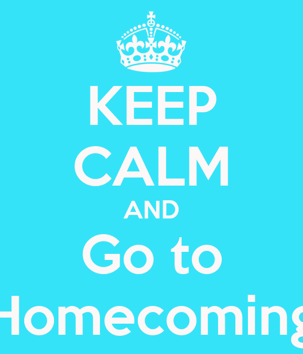 KEEP CALM AND Go to Homecoming