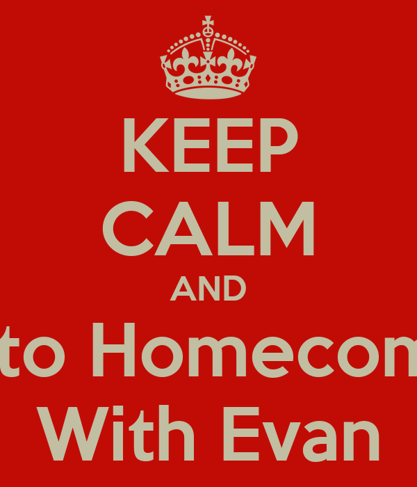 KEEP CALM AND Go to Homecoming With Evan