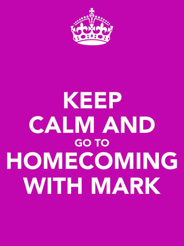 KEEP CALM AND GO TO HOMECOMING WITH MARK
