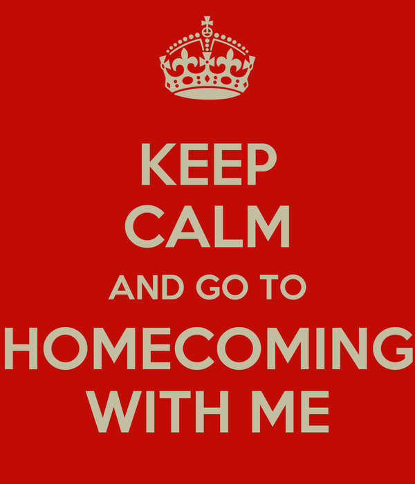 KEEP CALM AND GO TO HOMECOMING WITH ME