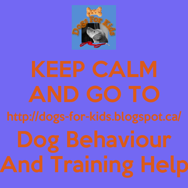 KEEP CALM AND GO TO http://dogs-for-kids.blogspot.ca/ Dog Behaviour And Training Help