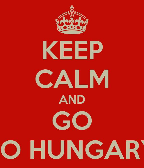 KEEP CALM AND GO TO HUNGARY
