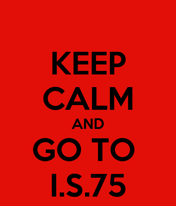 KEEP CALM AND GO TO  I.S.75