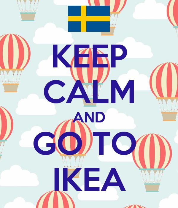 KEEP CALM AND GO TO  IKEA