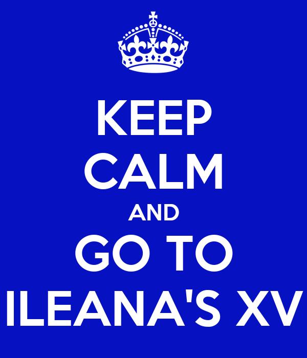 KEEP CALM AND GO TO ILEANA'S XV