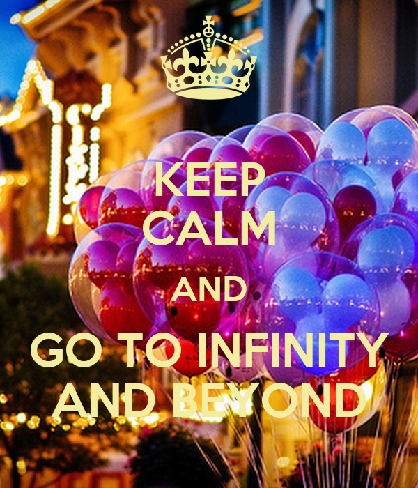 KEEP CALM AND GO TO INFINITY AND BEYOND
