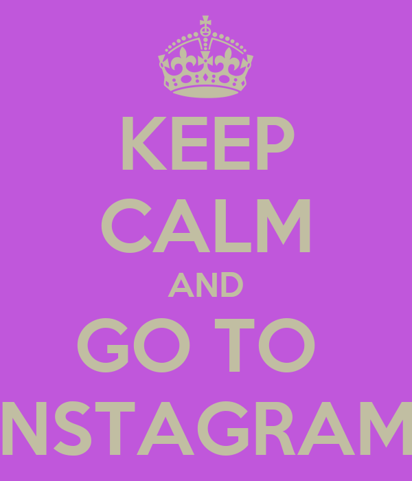KEEP CALM AND GO TO  INSTAGRAM!