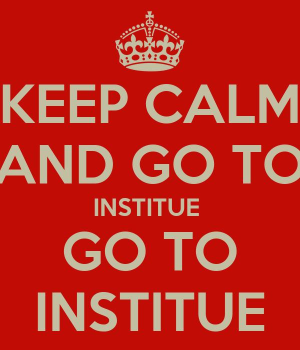 KEEP CALM AND GO TO INSTITUE  GO TO INSTITUE