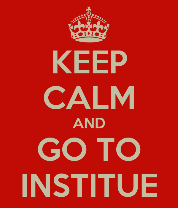 KEEP CALM AND GO TO INSTITUE