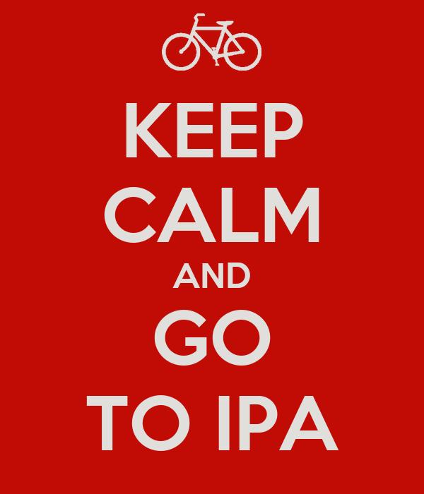 KEEP CALM AND GO TO IPA