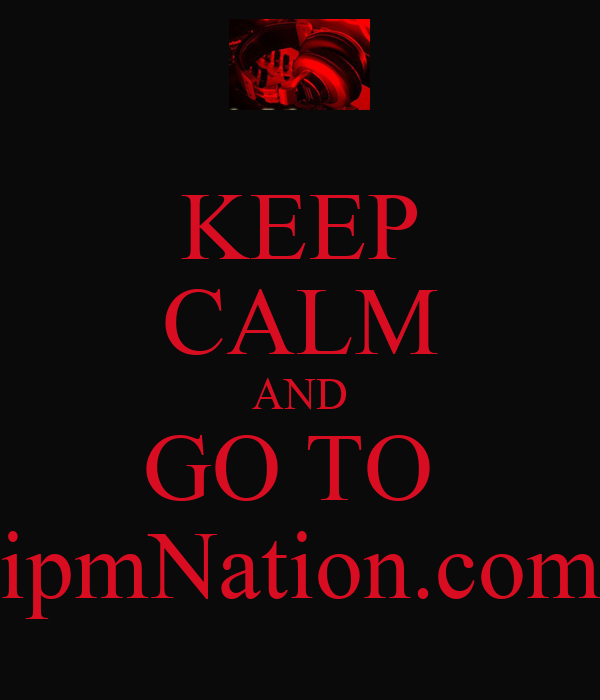 KEEP CALM AND GO TO  ipmNation.com