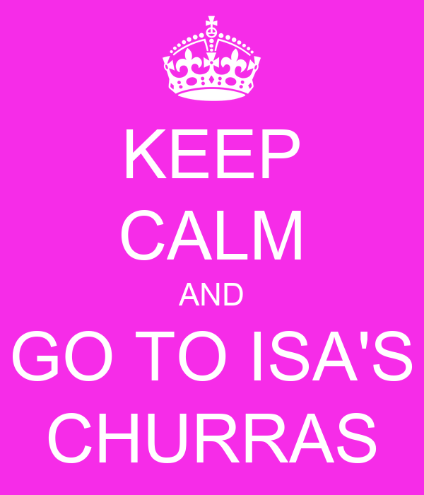 KEEP CALM AND GO TO ISA'S CHURRAS