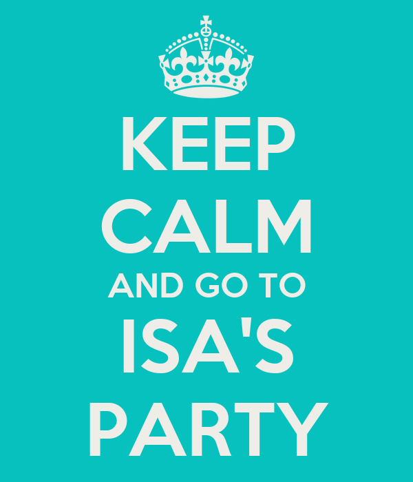 KEEP CALM AND GO TO ISA'S PARTY