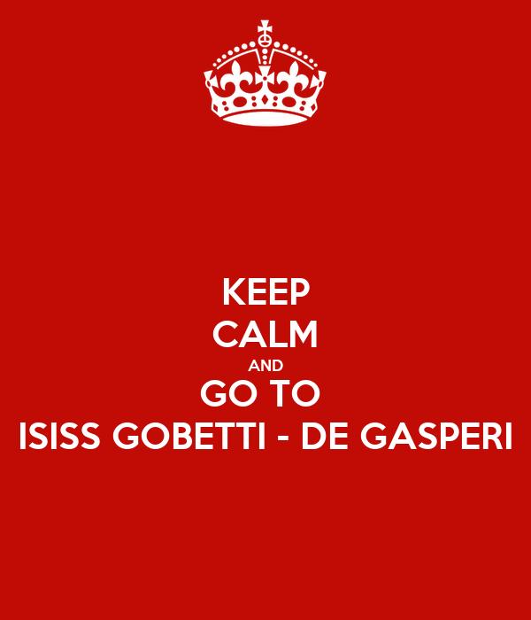 KEEP CALM AND GO TO  ISISS GOBETTI - DE GASPERI