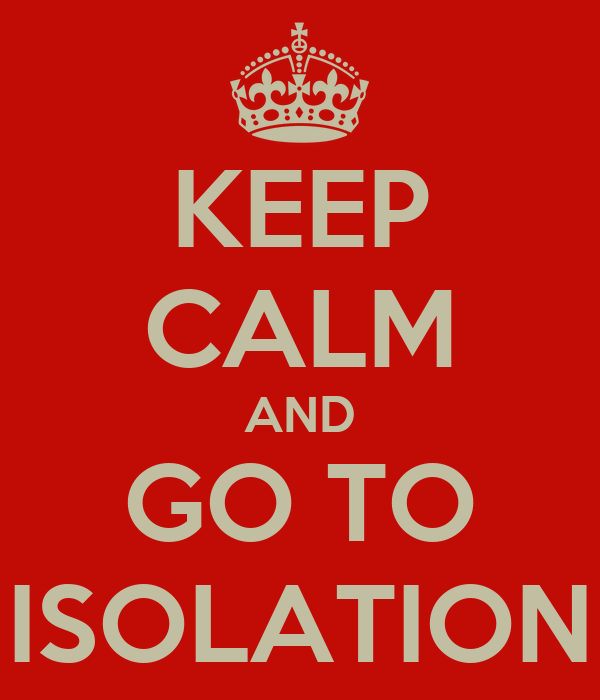 KEEP CALM AND GO TO ISOLATION