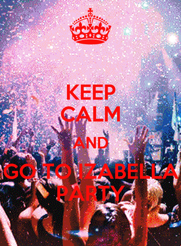 KEEP CALM AND GO TO IZABELLA PARTY