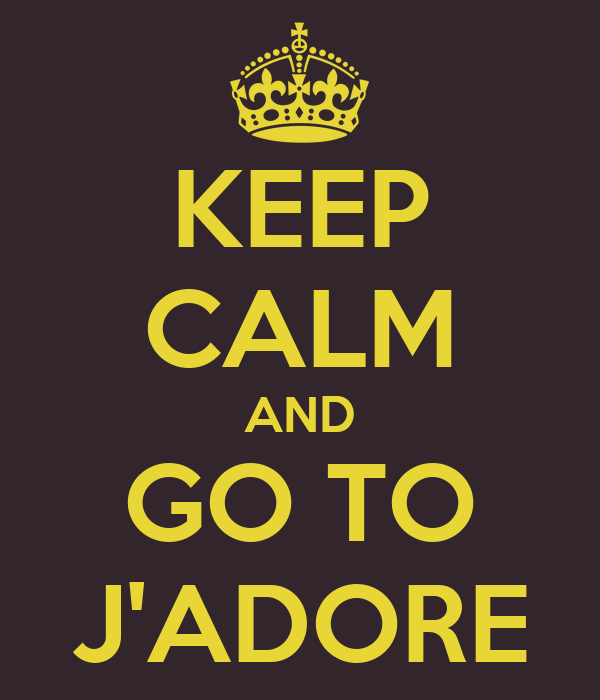 KEEP CALM AND GO TO J'ADORE