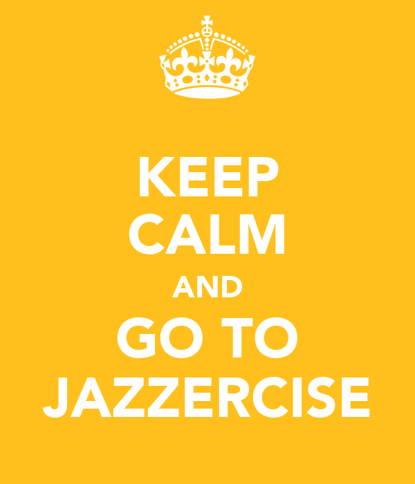 KEEP CALM AND GO TO JAZZERCISE