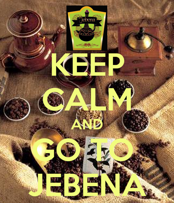 KEEP CALM AND GO TO  JEBENA