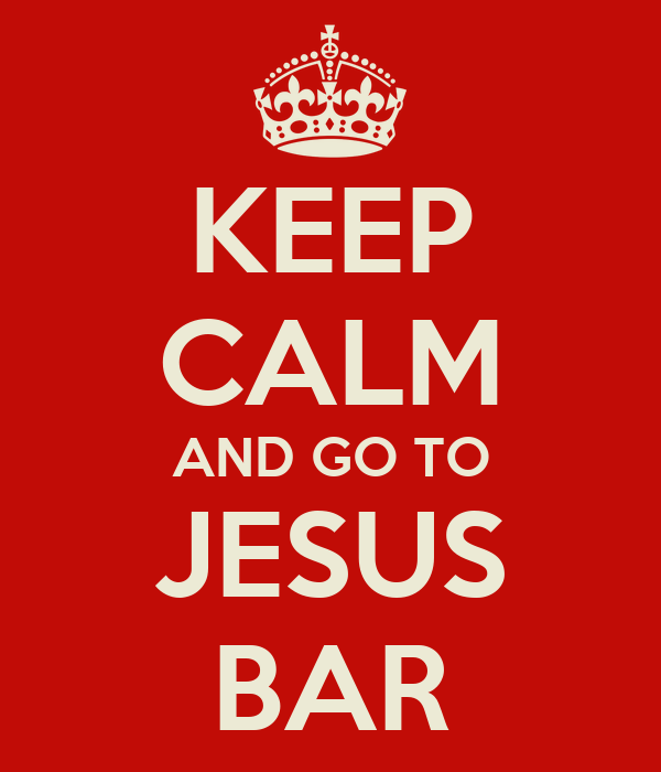 KEEP CALM AND GO TO JESUS BAR