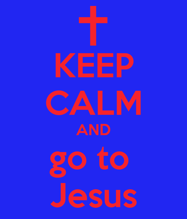 KEEP CALM AND go to  Jesus