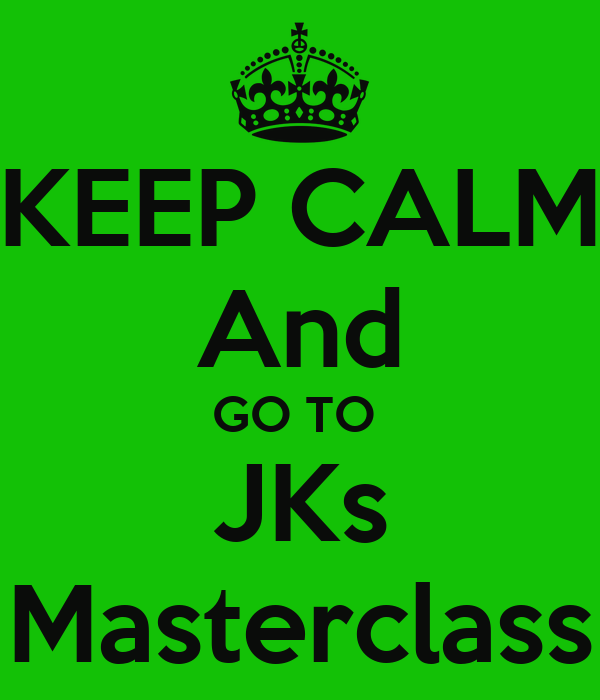 KEEP CALM And GO TO  JKs Masterclass