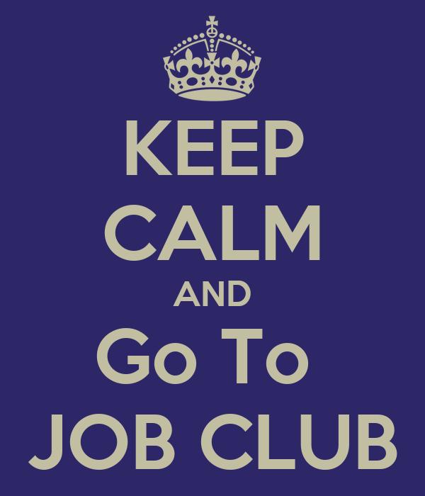 KEEP CALM AND Go To JOB CLUB Poster | sherry | Keep Calm-o-Matic