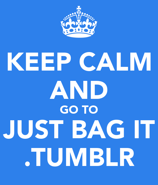 KEEP CALM AND GO TO JUST BAG IT .TUMBLR
