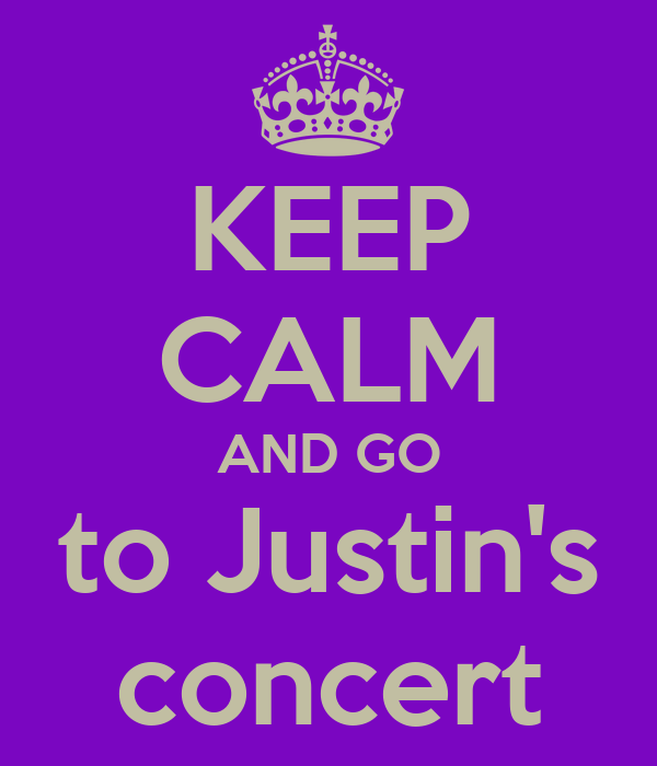 KEEP CALM AND GO to Justin's concert