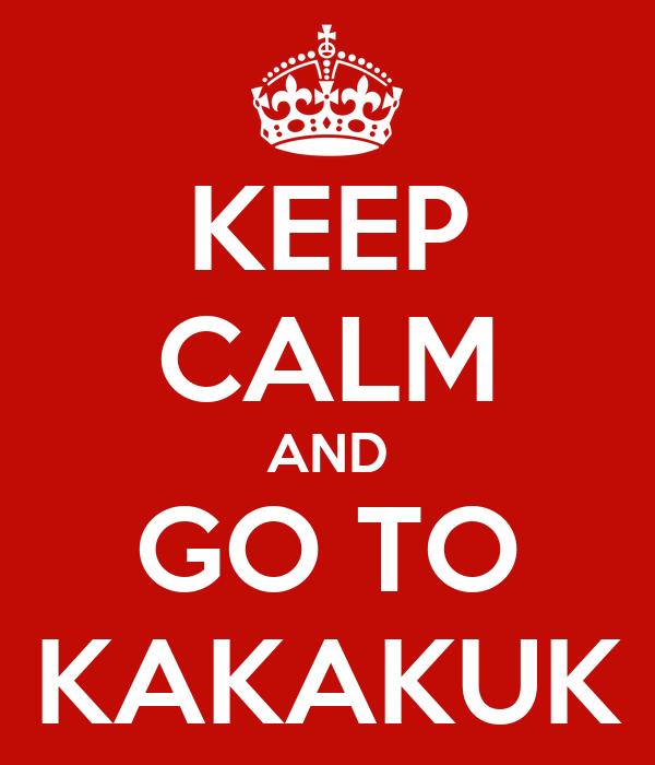 KEEP CALM AND GO TO KAKAKUK