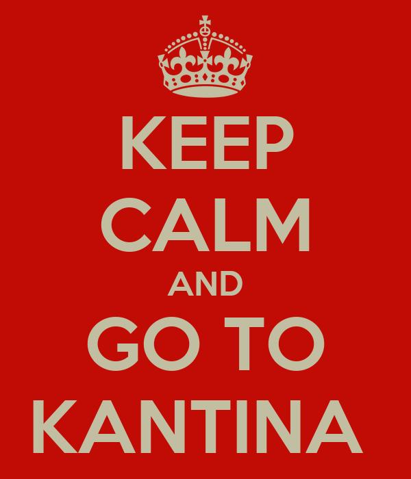 KEEP CALM AND GO TO KANTINA