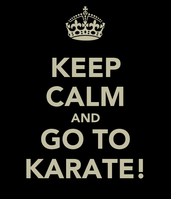 KEEP CALM AND GO TO KARATE!