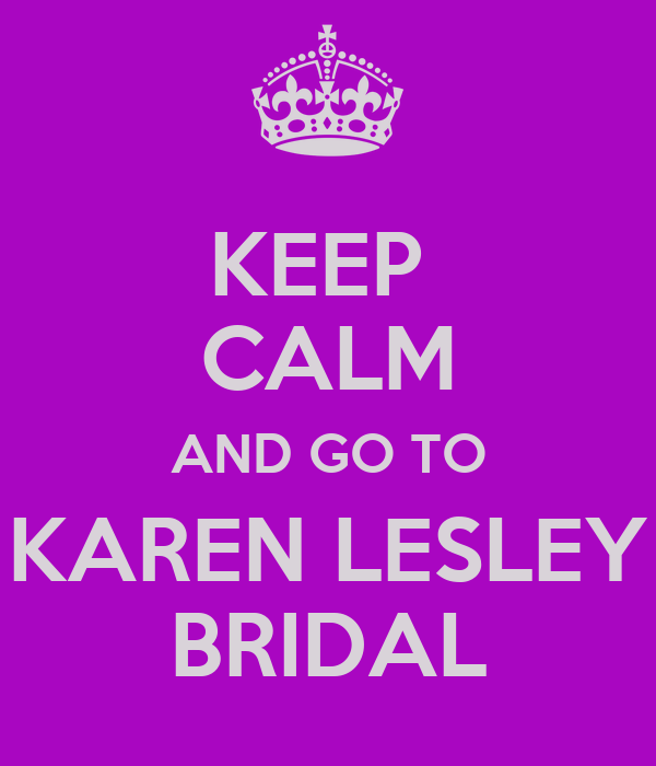 KEEP  CALM AND GO TO KAREN LESLEY BRIDAL