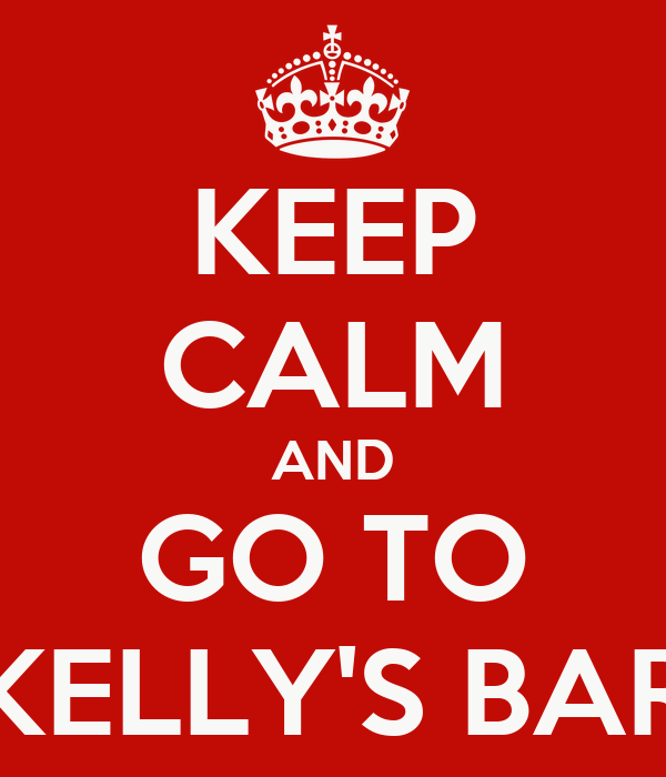 KEEP CALM AND GO TO KELLY'S BAR