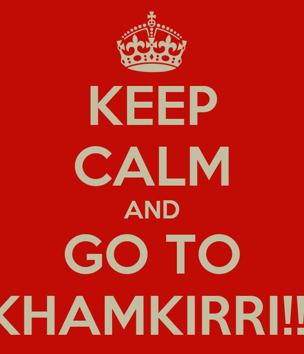KEEP CALM AND GO TO KHAMKIRRI!!!