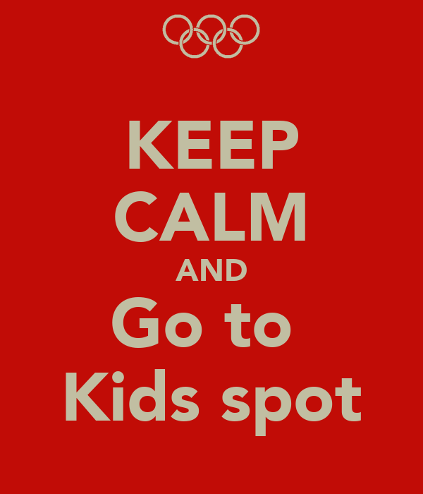 KEEP CALM AND Go to  Kids spot