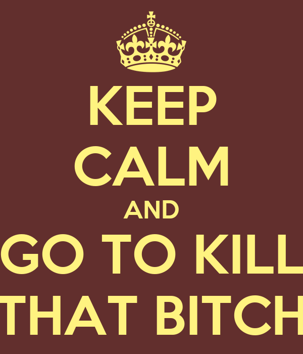 KEEP CALM AND GO TO KILL THAT BITCH