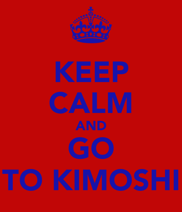 KEEP CALM AND GO TO KIMOSHI