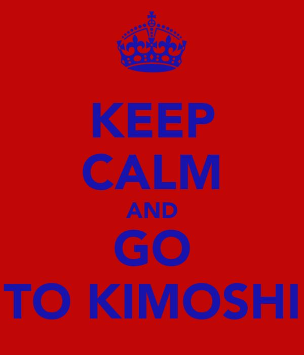 KEEP CALM AND GO TO KIMOSHI