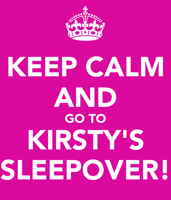 KEEP CALM AND GO TO KIRSTY'S SLEEPOVER!