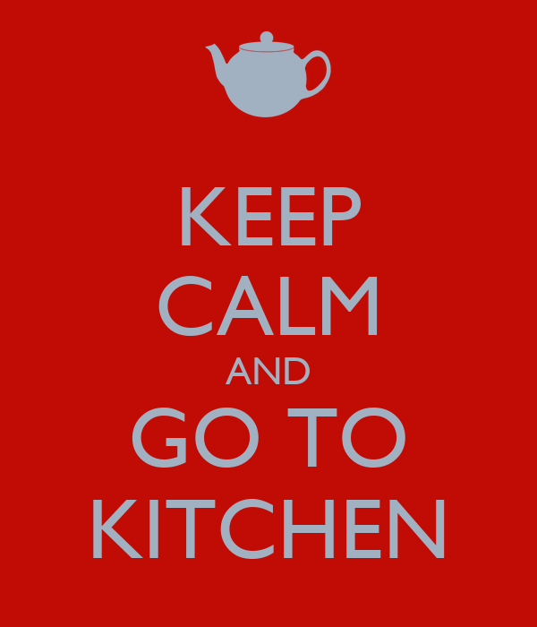 KEEP CALM AND GO TO KITCHEN