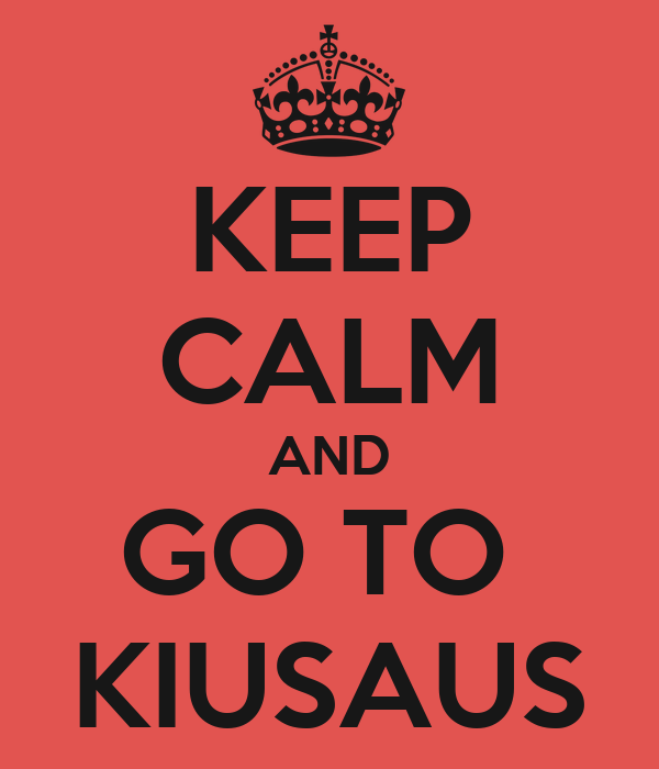 KEEP CALM AND GO TO  KIUSAUS