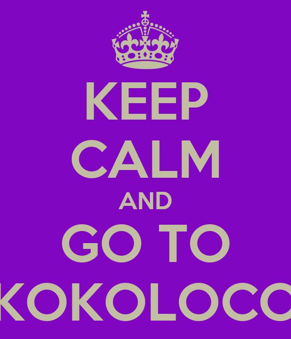KEEP CALM AND GO TO KOKOLOCO