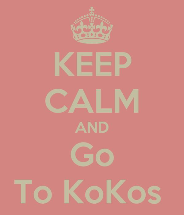 KEEP CALM AND Go To KoKos