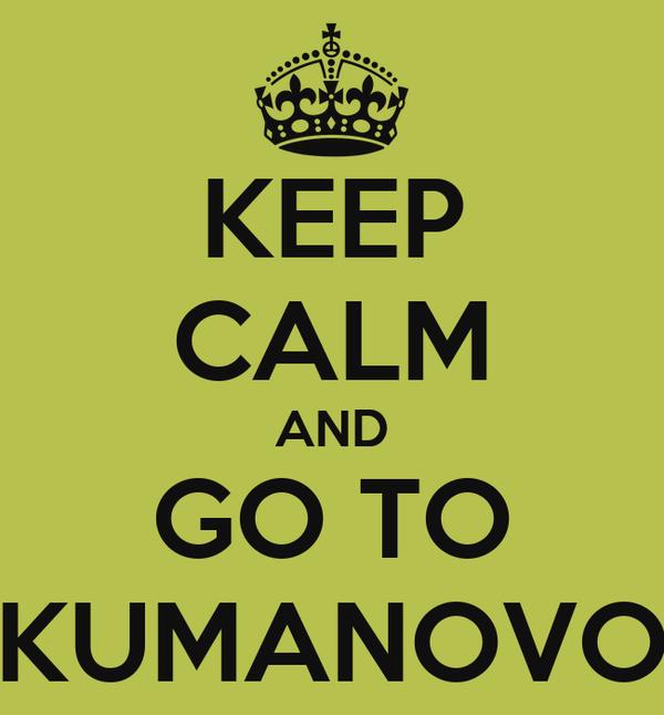 KEEP CALM AND GO TO KUMANOVO